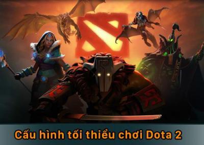 Cấu hình tối thiểu chơi Dota 2 là gì?